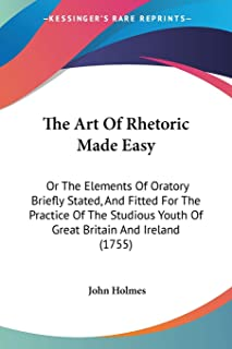 The Art Of Rhetoric Made Easy: Or The Elements Of Oratory Briefly Stated, And Fitted For The Practice Of The Studious Yout...