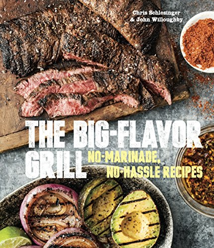 The Big-Flavor Grill: No-Marinade, No-Hassle Recipes for Delicious Steaks, Chicken, Ribs, Chops, Vegetables, Shrimp, and Fish [A Cookbook]