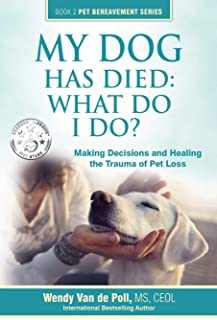 My Dog Has Died: What Do I Do?: Making Decisions and Healing the Trauma of Pet Loss (Book 2 Pet Bereavement Series)