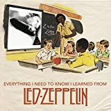 Everything I Need to Know I Learned From Led Zeppelin: Classic Rock Wisdom from the Greatest Band of All Time