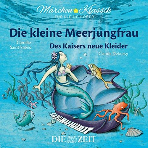 Märchen-Klassik für kleine Hörer: Die Kleine Meerjungfrau & Des Kaisers neue Kleider (Märchen-Klassik für kleine Hörer Die ZEIT-Edition)