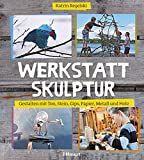 Werkstatt Skulptur: Gestalten mit Ton, Stein, Gips, Papier, Metall und Holz