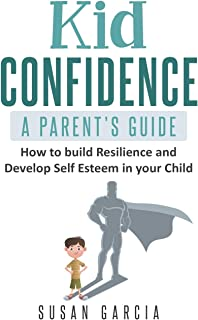 Kid Confidence - A Parent's Guide: How to Build Resilience and Develop Self-Esteem in Your Child
