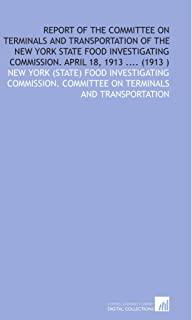 Report of the Committee on Terminals and Transportation of the New York State Food Investigating Commission. April 18, 191...