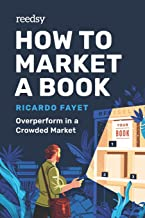 How to Market a Book: Overperform in a Crowded Market (Reedsy Marketing Guides)