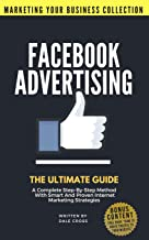Facebook Advertising: The Ultimate Guide. A Complete Step-By-Step Method With Smart And Proven Internet Marketing Strategies