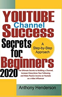 YOUTUBE Channel Success Secrets For Beginners 2020: The Ultimate Secrets to Building a Channel, Increase Views, Grow Your ...