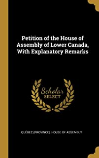 Petition of the House of Assembly of Lower Canada, With Explanatory Remarks