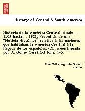 Historia de la América Central, desde ... 1502 hasta ... 1821. Precedida de una