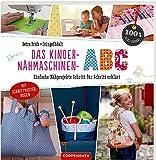 Das Kinder-Nähmaschinen-Abc: Einfache Nähprojekte Schritt für Schritt erklärt (100% selbst gemacht)