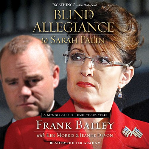 Blind Allegiance to Sarah Palin     A Memoir of Our Tumultuous Years              By:                                                                                                                                 Frank Bailey,                                                                                        Ken Morris,                                                                                        Jeanne Devon                               Narrated by:                                                                                                                                 Holter Graham                      Length: 13 hrs and 49 mins     51 ratings     Overall 3.6