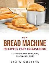 NEW Bread Machine Recipes for Beginners: Tasty Homemade Bread, Buns, Snacks and Loaves