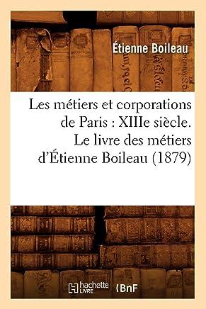 Les Metiers et Corporations de Paris : Xiiie Siecle. le Livre des Metiers dEtienne Boileau (1879)