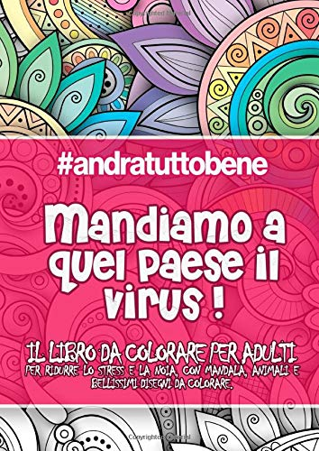 #andratuttobene: Mandiamo a quel paese il virus! Il LIBRO DA COLORARE PER ADULTI: Per ridurre lo stress e la noia, con mandala, animali e bellissimi disegni da colorare