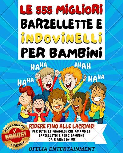 LE 555 MIGLIORI BARZELLETTE E INDOVINELLI PER BAMBINI: RIDERE FINO ALLE LACRIME! Per Tutte Le Famiglie Che Amano Le Barzellette e Per i Bambini Da 8 Anni In Su! RISATE GARANTITE + BONUS A SORPRESA!