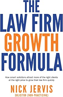 Law Firm Growth Formula: How smart solicitors attract more of the right clients at the right price to grow their law firm ...