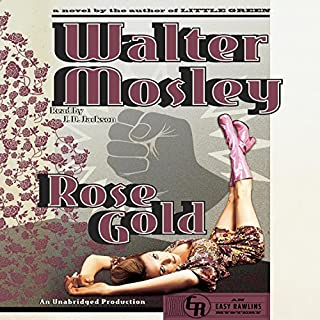 Rose Gold: An Easy Rawlins Mystery                   By:                                                                                                                                 Walter Mosley                               Narrated by:                                                                                                                                 J.D. Jackson                      Length: 10 hrs and 46 mins     382 ratings     Overall 4.5