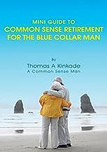 Mini Guide to Common Sense Retirement for the Blue Collar Man: By Thomas a Kinkade a Common Sense Man