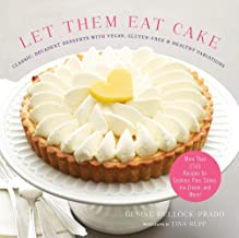 Let Them Eat Cake: Classic, Decadent Desserts with Vegan, Gluten-Free & Healthy Variations: More Than 80 Recipes for Cooki...