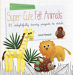 Super-cute Felt Animals: 35 delightfully dainty projects to stitch