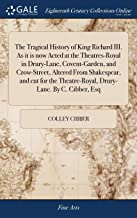 The Tragical History of King Richard III. as It Is Now Acted at the Theatres-Royal in Drury-Lane, Covent-Garden, and Crow-Street, Altered from ... Theatre-Royal, Drury-Lane. by C. Cibber, Esq