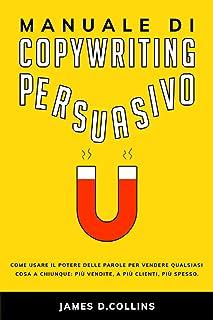 Manuale di Copywriting Persuasivo: Come usare il Potere delle Parole per Vendere Qualsiasi Cosa a Chiunque: Più Vendite, a...