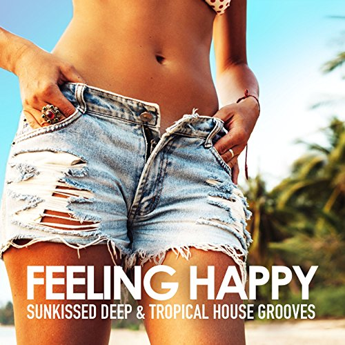 Feeling Happy (Sunkissed Deep & Tropical House Grooves)