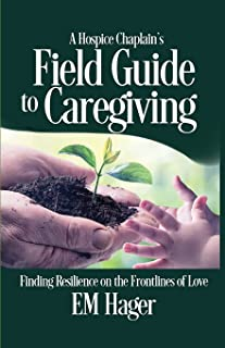 A Hospice Chaplain's Fieldguide to Caregiving: Finding Resilience on the Frontlines of Love