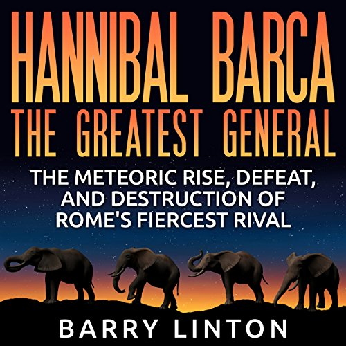 Hannibal Barca, the Greatest General: The Meteoric Rise, Defeat, and Destruction of Rome's Fiercest Rival audiobook cover art