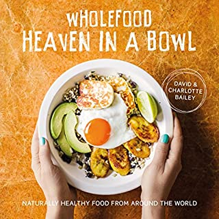 Wholefood Heaven in a Bowl: Natural, nutritious and delicious wholefood recipes to nourish body and soul