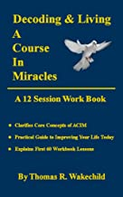 Decoding and Living A Course In Miracles: A 12 Session Workbook