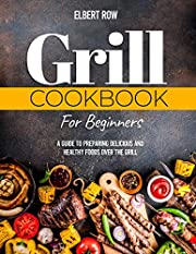 GRILL COOKBOOK FOR BEGINNERS: A Guide to Preparing Delicious and Healthy Foods over the Grill