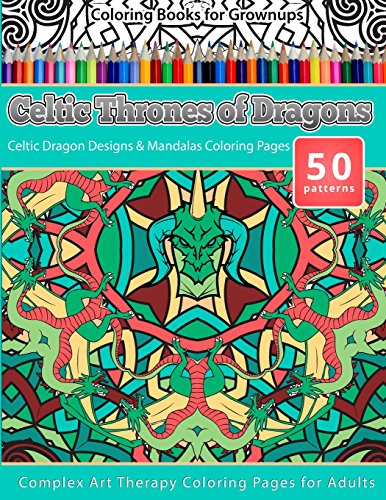 Coloring Books for Grownups Celtic Thrones of Dragons: Celtic Dragon Designs & Mandalas Coloring Pages - Complex Art Therapy Coloring Pages for Adults (Volume 10)