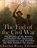 The End of the Civil War: The History of the Battles and Events that Destroyed the Confederacy and Finished...