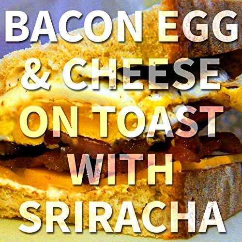 Bacon Egg & Cheese on Toast with Sriracha [Explicit]