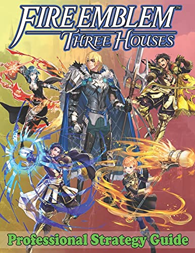 Fire Emblem Three Houses Professional Strategy Guide: Become A Pro Player in Fire Emblem Three Houses (Best Tips, Tricks, Walkthroughs and Strategies)
