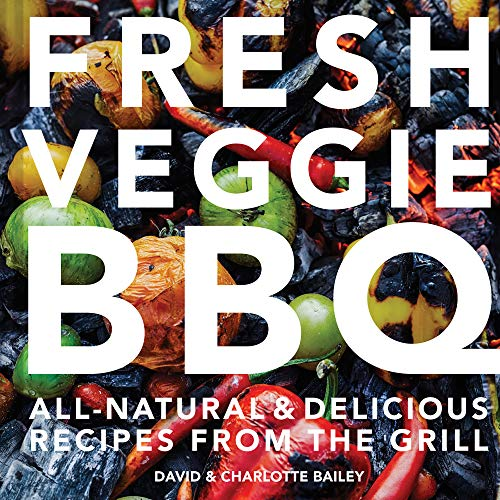 Bailey, D: Fresh Veggie BBQ: All-Natural & Delicious Recipes from the Grill