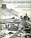 Westward to Promontory: Building the Union Pacific across the Plains and Mountains, A Pictorial Documentary