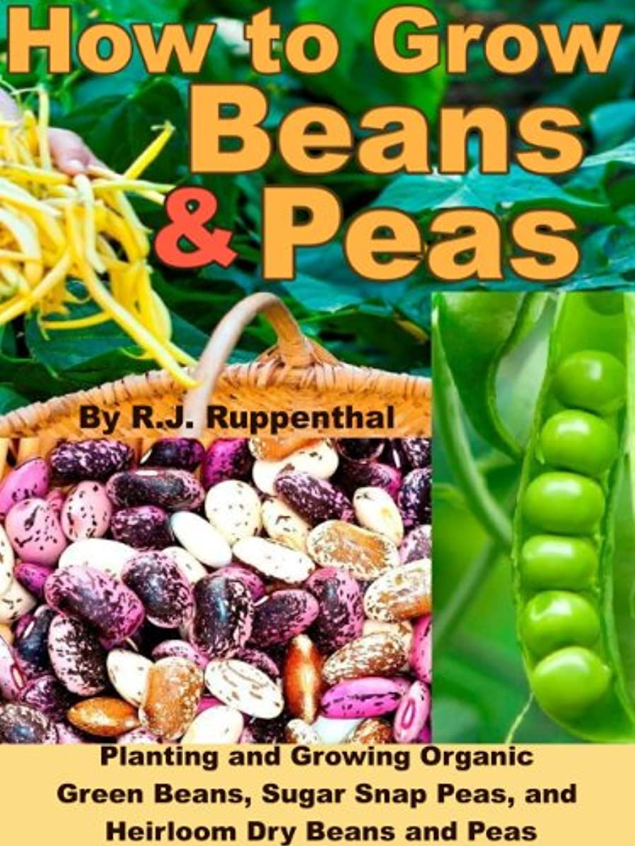 How to Grow Beans and Peas: Planting and Growing Organic Green Beans, Sugar Snap Peas, and Heirloom Dry Beans and Peas