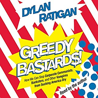 Greedy Bastards     Corporate Communists, Banksters, and the Other Vampires Who Suck America Dry              By:                                                                                                                                 Dylan Ratigan                               Narrated by:                                                                                                                                 Dylan Ratigan                      Length: 6 hrs and 49 mins     136 ratings     Overall 4.4