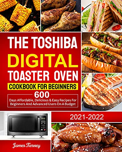 The Toshiba Digital Toaster Oven Cookbook For Beginners 2021-2022: 600 Days Affordable, Delicious & Easy Recipes for Beginners and Advanced Users on A Budget