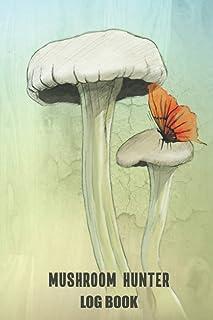 Mushroom Hunter Log Book: Mushroom Hunting Journal - Guide Record Book For Foraging and Harvesting Wild Mushrooms - Best M...
