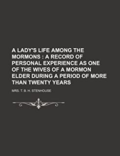 A Lady's Life Among the Mormons; A Record of Personal Experience as One of the Wives of a Mormon Elder During a Period of ...