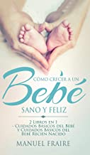 Cómo Crecer a un Bebé Sano y Feliz: 2 Libros en 1 - Cuidados Básicos del Bebé y Cuidados Básicos del Recién Nacido (Spanis...