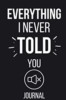 Everything I Never Told You Journal: Lined Notebook Journal Pages to Write In - Unique Gift for Women, Men, Kids, Long Dis...