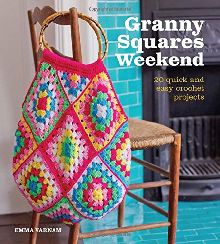 Granny Squares Weekend: 20 Quick and Easy Crochet Projects By Emma Varnam