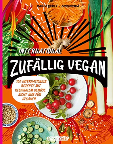 Zufällig vegan – International: 100 internationale Rezepte mit regionalem Gemüse – nicht nur für Veganer: Über 100 Rezepte für die internationale Gemüseküche - nicht nur für Veganer