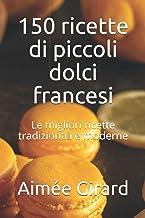 150 ricette di piccoli dolci francesi: Le migliori applicazioni tradizionali e moderne (Italian Edition)