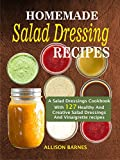 Homemade  Salad Dressing Recipes: A Salad Dressings Cookbook With 127 Healthy And Creative...