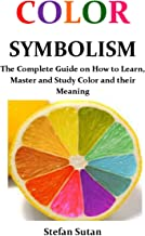 Color Symbolism: The Complete Guide on How to Learn, Master and Study Color and their Meaning (English Edition)